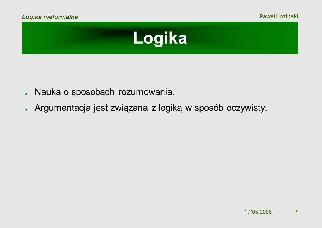 Paweł Łoziński Logika nieformalna 17/05/2006 7 Logika Nauka o sposobach rozumowania. Argumentacja jest związana z logiką w sposób oczywisty.