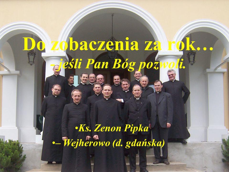 Ks. Zenon Pipka – Wejherowo (d. gdańska) Do zobaczenia za rok… - jeśli Pan Bóg pozwoli.