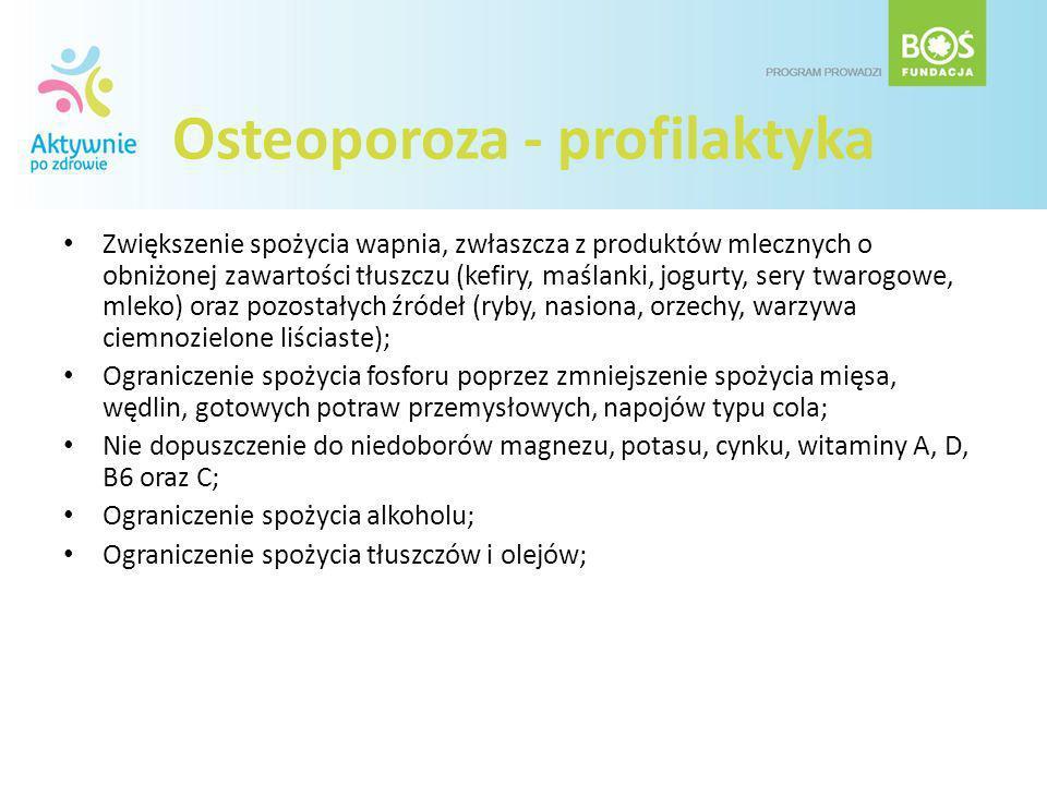 Osteoporoza - profilaktyka Zwiększenie spożycia wapnia, zwłaszcza z produktów mlecznych o obniżonej zawartości tłuszczu (kefiry, maślanki, jogurty, se