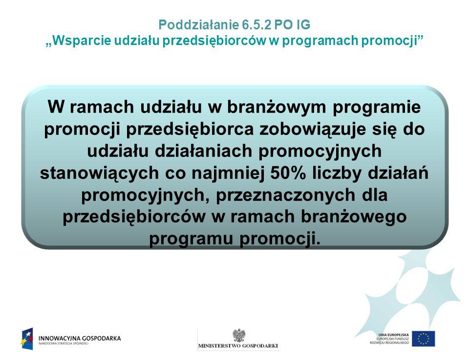 Poddziałanie 6.5.2 PO IG Wsparcie udziału przedsiębiorców w programach promocji Nabór wniosków o udzielenie wsparcia dla branżowych programów promocji W branżowym programie promocji przedsiębiorca jest zobowiązany złożyć wniosek o udzielenie pomocy przed terminem rozpoczęcia pierwszego z działań promujących, do których zgłosił udział.