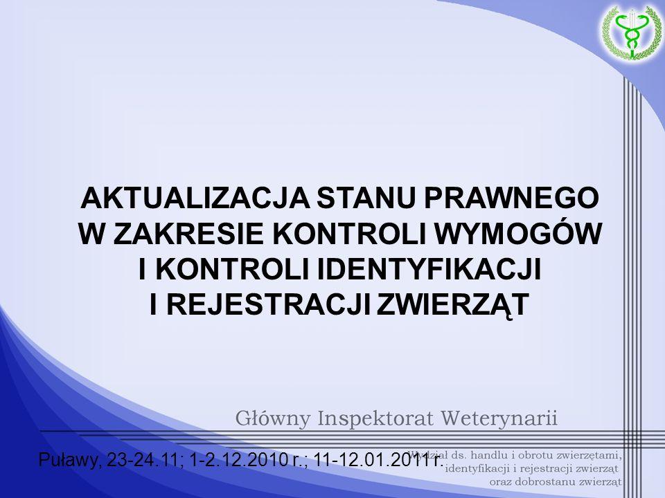 AKTUALIZACJA STANU PRAWNEGO W ZAKRESIE KONTROLI WYMOGÓW I KONTROLI IDENTYFIKACJI I REJESTRACJI ZWIERZĄT Puławy, 23-24.11; 1-2.12.2010 r.; 11-12.01.201