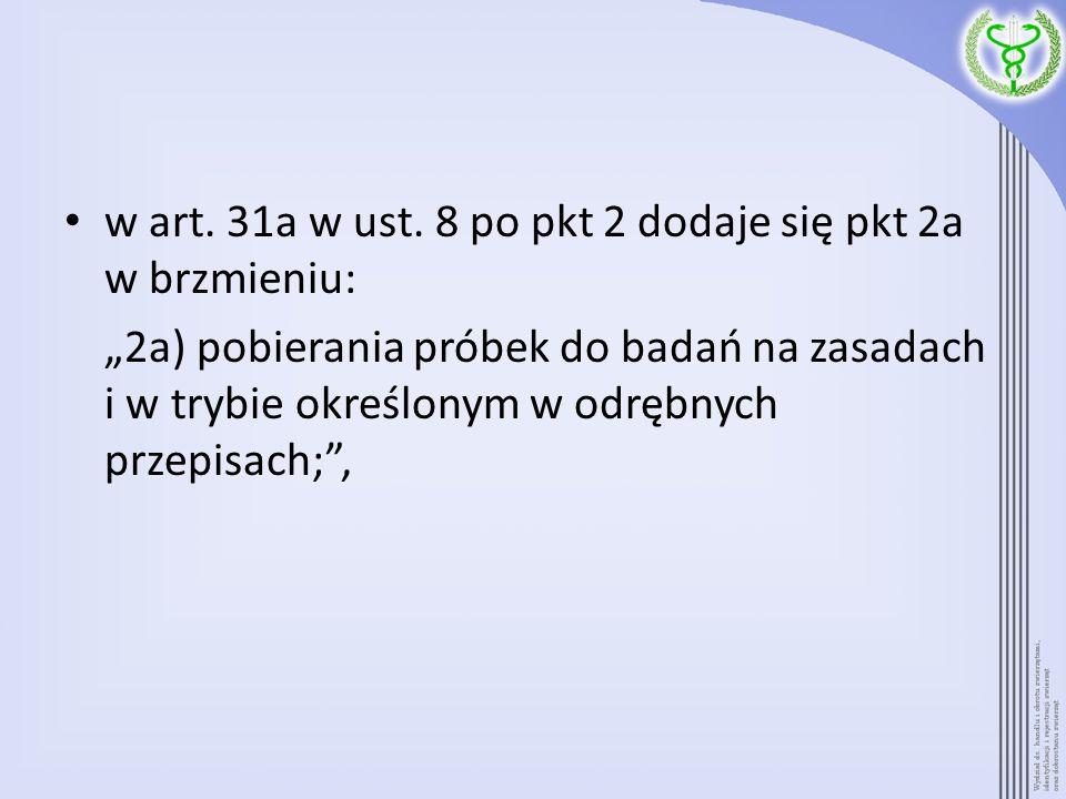 w art. 31a w ust. 8 po pkt 2 dodaje się pkt 2a w brzmieniu: 2a) pobierania próbek do badań na zasadach i w trybie określonym w odrębnych przepisach;,