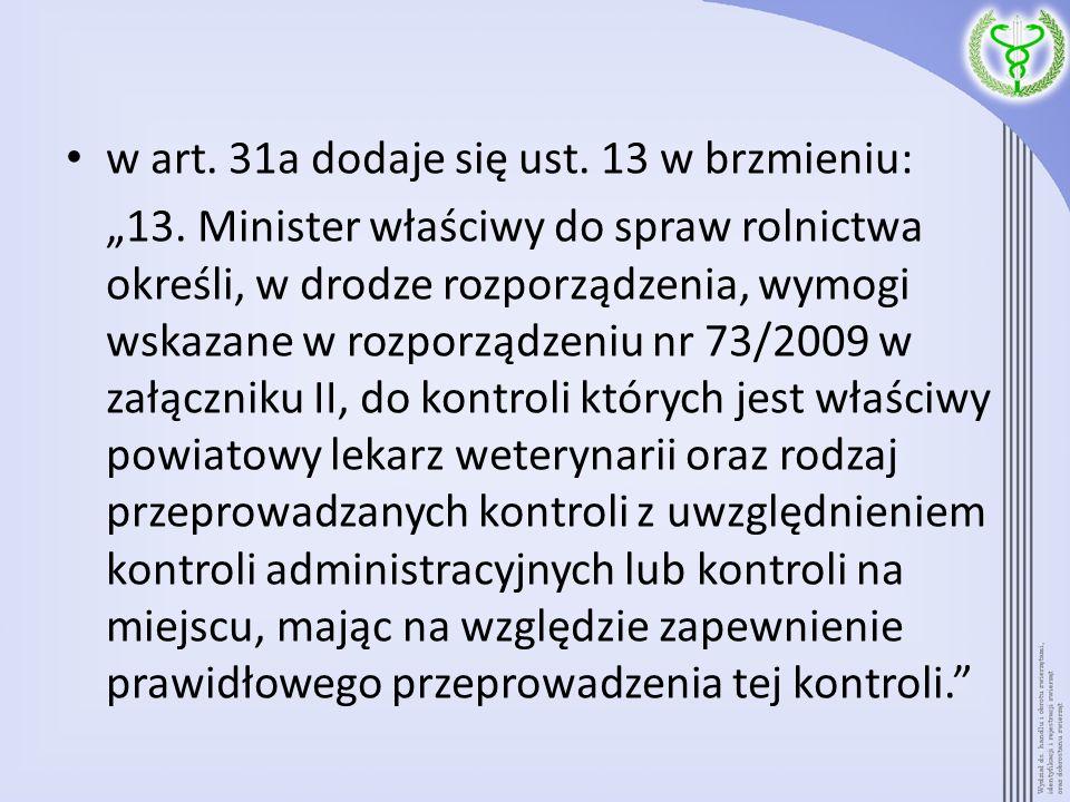 w art. 31a dodaje się ust. 13 w brzmieniu: 13. Minister właściwy do spraw rolnictwa określi, w drodze rozporządzenia, wymogi wskazane w rozporządzeniu