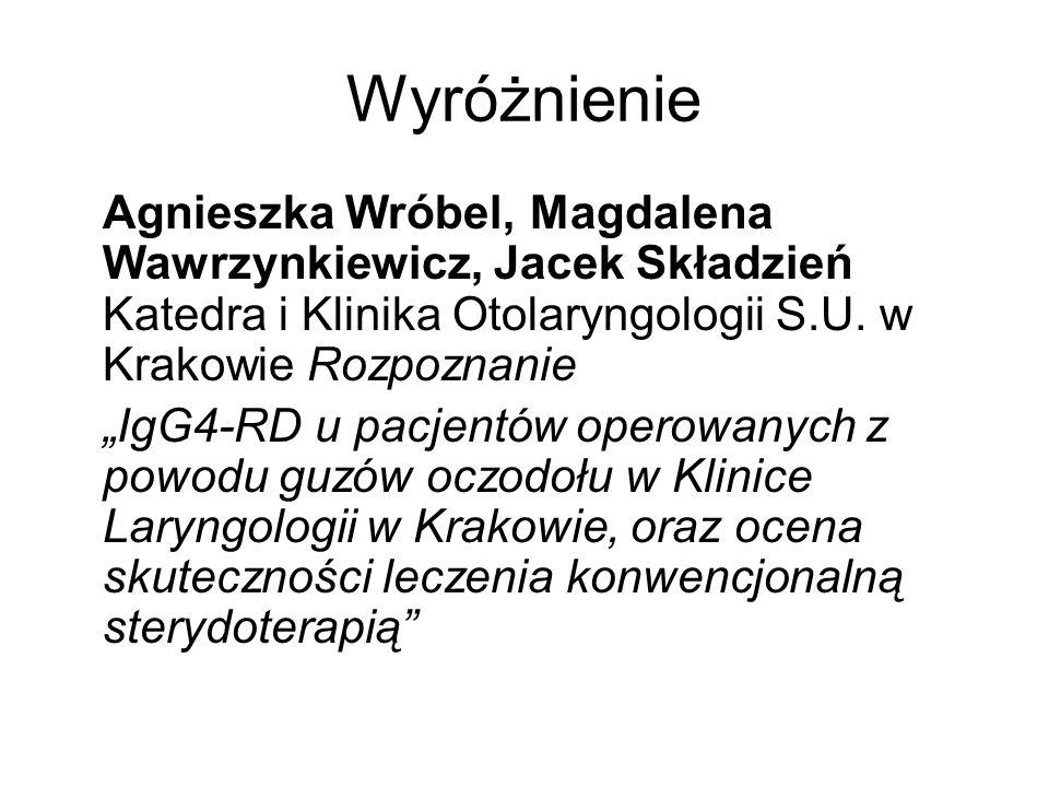 Wyróżnienie Agnieszka Wróbel, Magdalena Wawrzynkiewicz, Jacek Składzień Katedra i Klinika Otolaryngologii S.U. w Krakowie Rozpoznanie IgG4-RD u pacjen