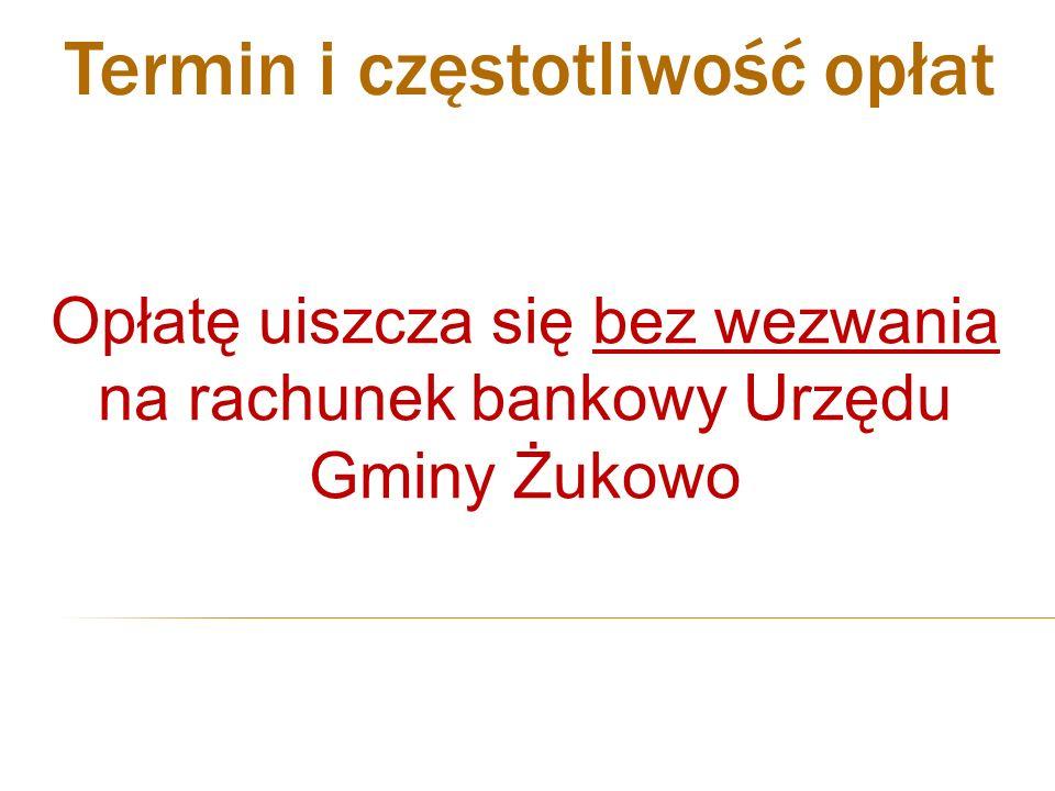 Opłatę uiszcza się bez wezwania na rachunek bankowy Urzędu Gminy Żukowo Termin i częstotliwość opłat