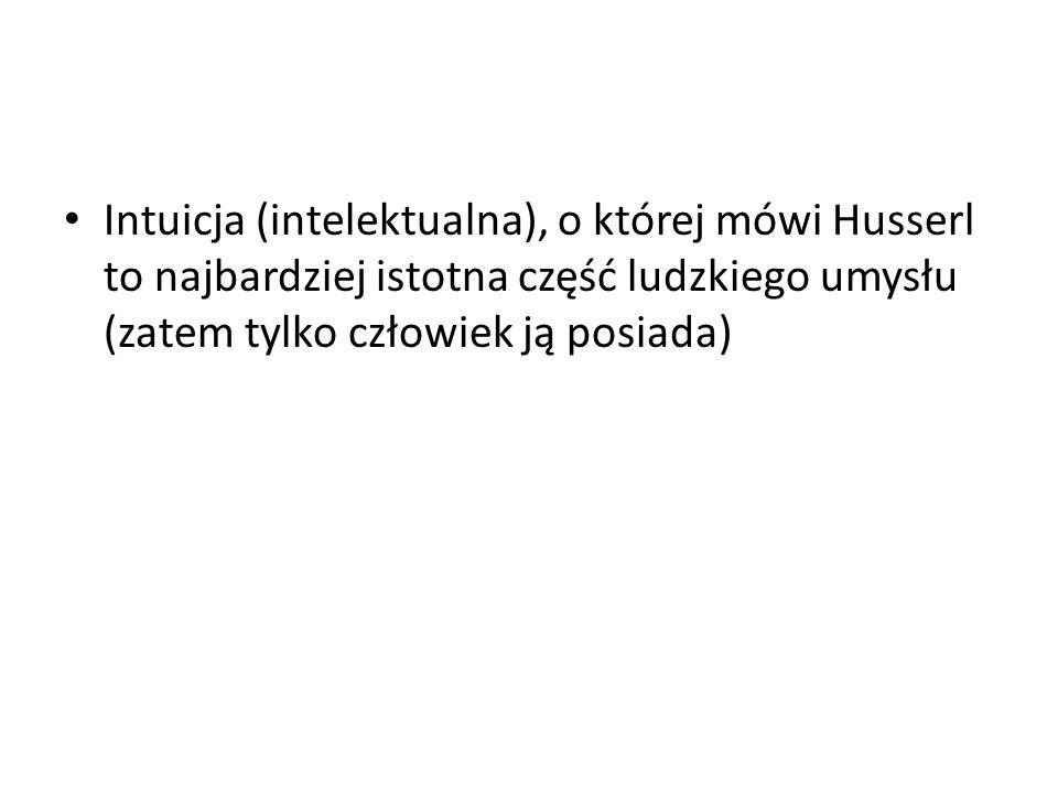 Intuicja (intelektualna), o której mówi Husserl to najbardziej istotna część ludzkiego umysłu (zatem tylko człowiek ją posiada)