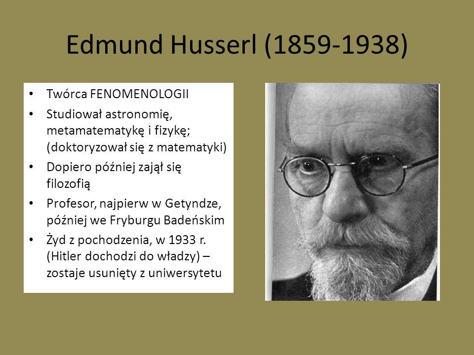 Edmund Husserl (1859-1938) Twórca FENOMENOLOGII Studiował astronomię, metamatematykę i fizykę; (doktoryzował się z matematyki) Dopiero później zajął s