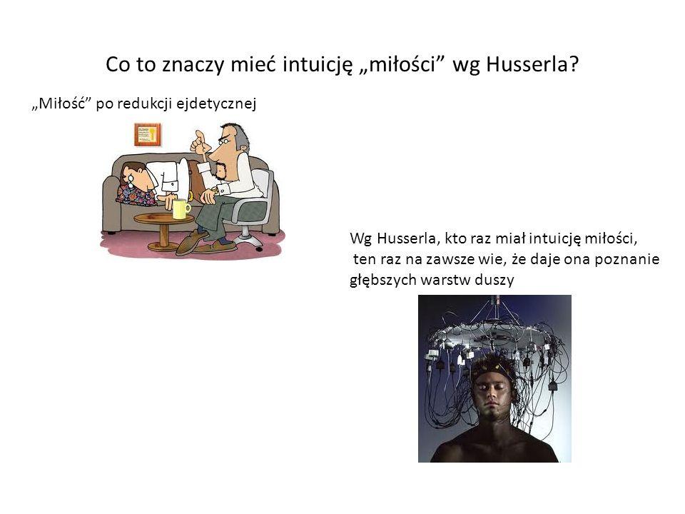 Co to znaczy mieć intuicję miłości wg Husserla? Miłość po redukcji ejdetycznej Wg Husserla, kto raz miał intuicję miłości, ten raz na zawsze wie, że d