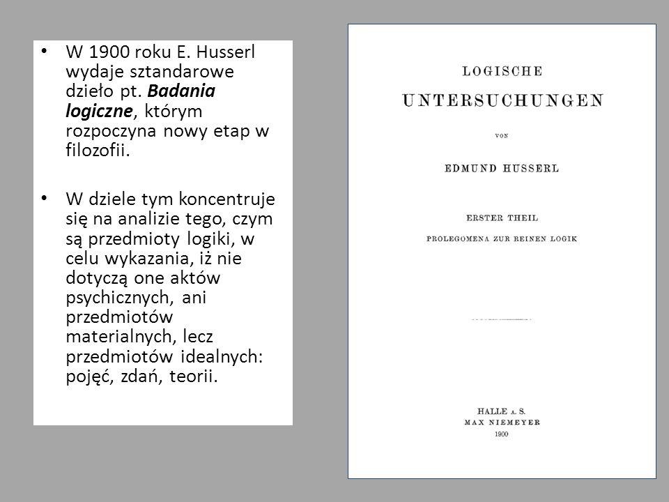 W 1900 roku E. Husserl wydaje sztandarowe dzieło pt. Badania logiczne, którym rozpoczyna nowy etap w filozofii. W dziele tym koncentruje się na analiz