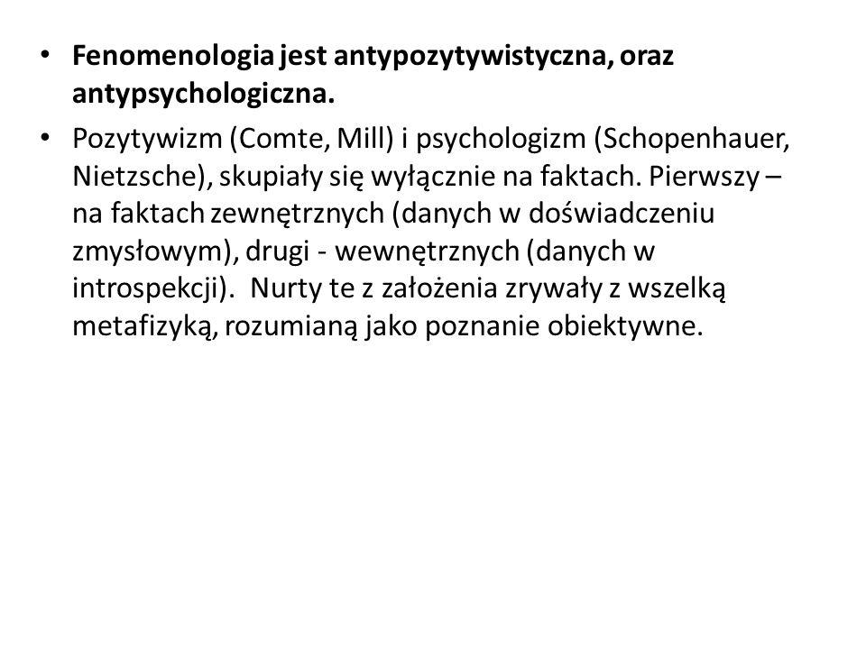 Fenomenologia jest antypozytywistyczna, oraz antypsychologiczna. Pozytywizm (Comte, Mill) i psychologizm (Schopenhauer, Nietzsche), skupiały się wyłąc