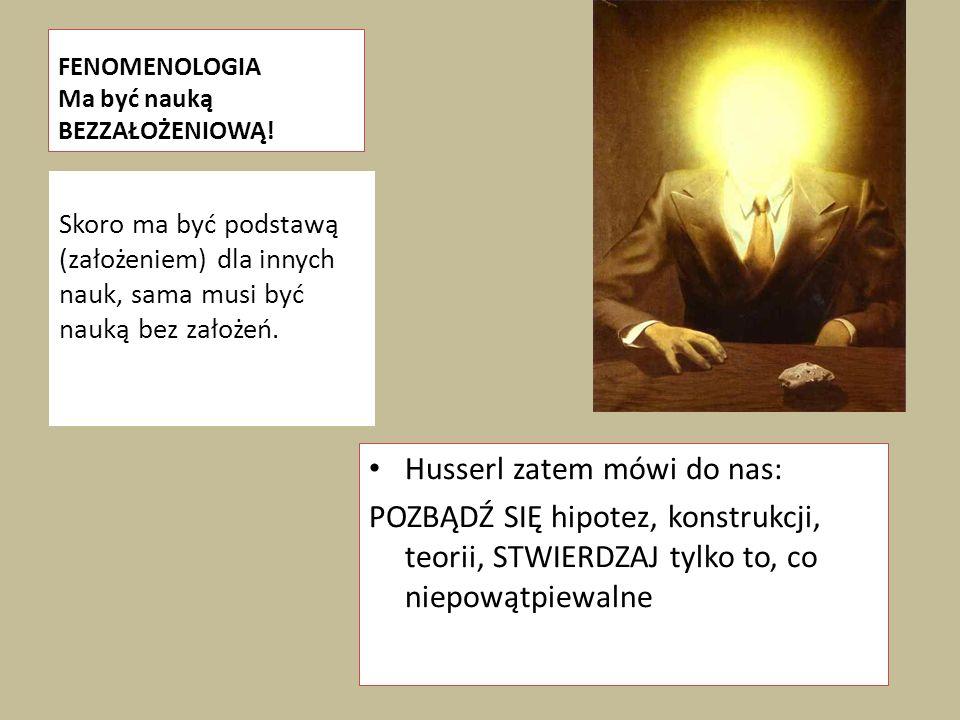 FENOMENOLOGIA Ma być nauką BEZZAŁOŻENIOWĄ! Husserl zatem mówi do nas: POZBĄDŹ SIĘ hipotez, konstrukcji, teorii, STWIERDZAJ tylko to, co niepowątpiewal