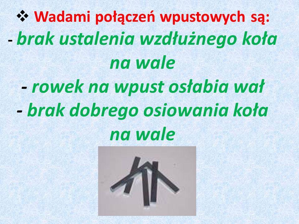 Wadami połączeń wpustowych są: - brak ustalenia wzdłużnego koła na wale - rowek na wpust osłabia wał - brak dobrego osiowania koła na wale