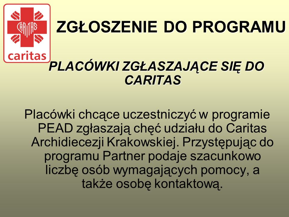 ZGŁOSZENIE DO PROGRAMU PLACÓWKI ZGŁASZAJĄCE SIĘ DO CARITAS PLACÓWKI ZGŁASZAJĄCE SIĘ DO CARITAS Placówki chcące uczestniczyć w programie PEAD zgłaszają chęć udziału do Caritas Archidiecezji Krakowskiej.