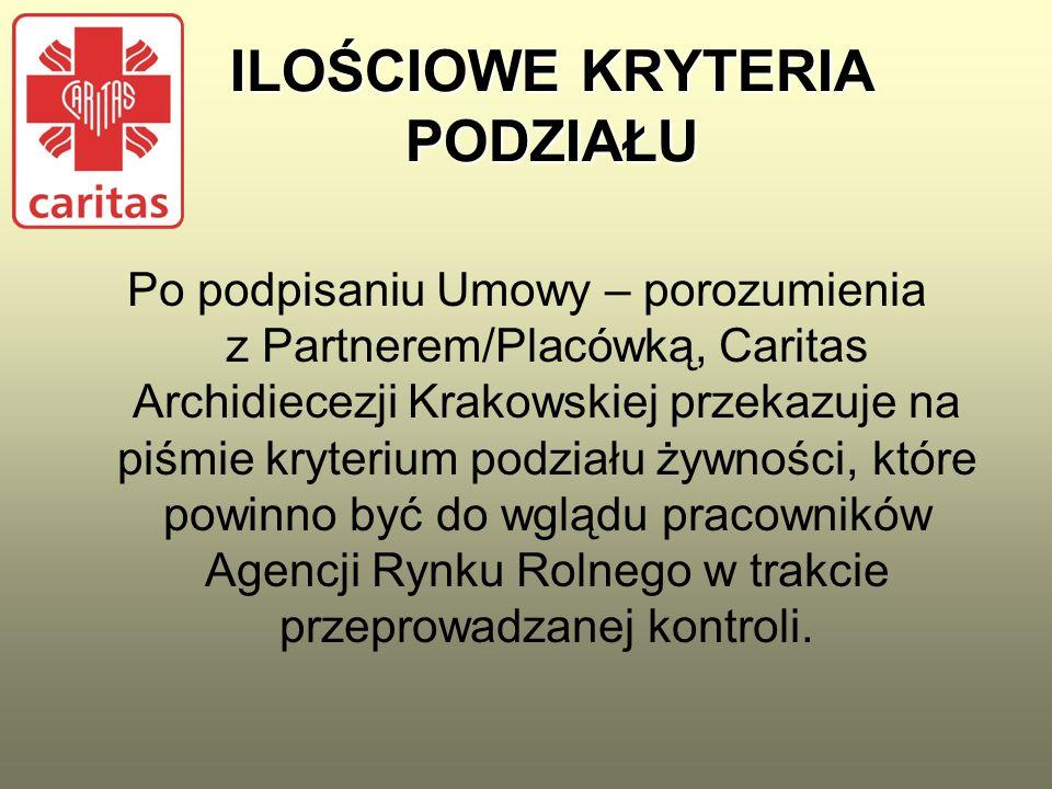 ILOŚCIOWE KRYTERIA PODZIAŁU Po podpisaniu Umowy – porozumienia z Partnerem/Placówką, Caritas Archidiecezji Krakowskiej przekazuje na piśmie kryterium podziału żywności, które powinno być do wglądu pracowników Agencji Rynku Rolnego w trakcie przeprowadzanej kontroli.