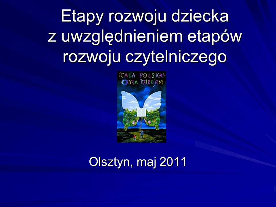 Etapy rozwoju dziecka z uwzględnieniem etapów rozwoju czytelniczego Olsztyn, maj 2011