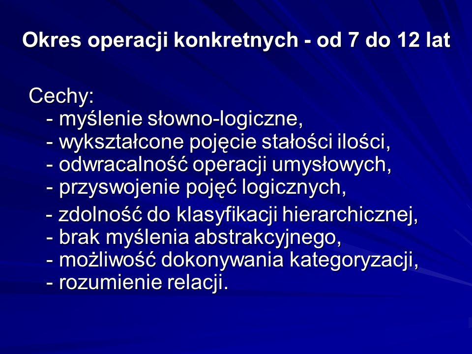 Okres operacji konkretnych - od 7 do 12 lat Cechy: - myślenie słowno-logiczne, - wykształcone pojęcie stałości ilości, - odwracalność operacji umysłow
