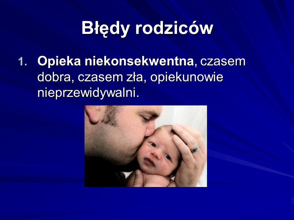 Błędy rodziców 1. Opieka niekonsekwentna, czasem dobra, czasem zła, opiekunowie nieprzewidywalni.