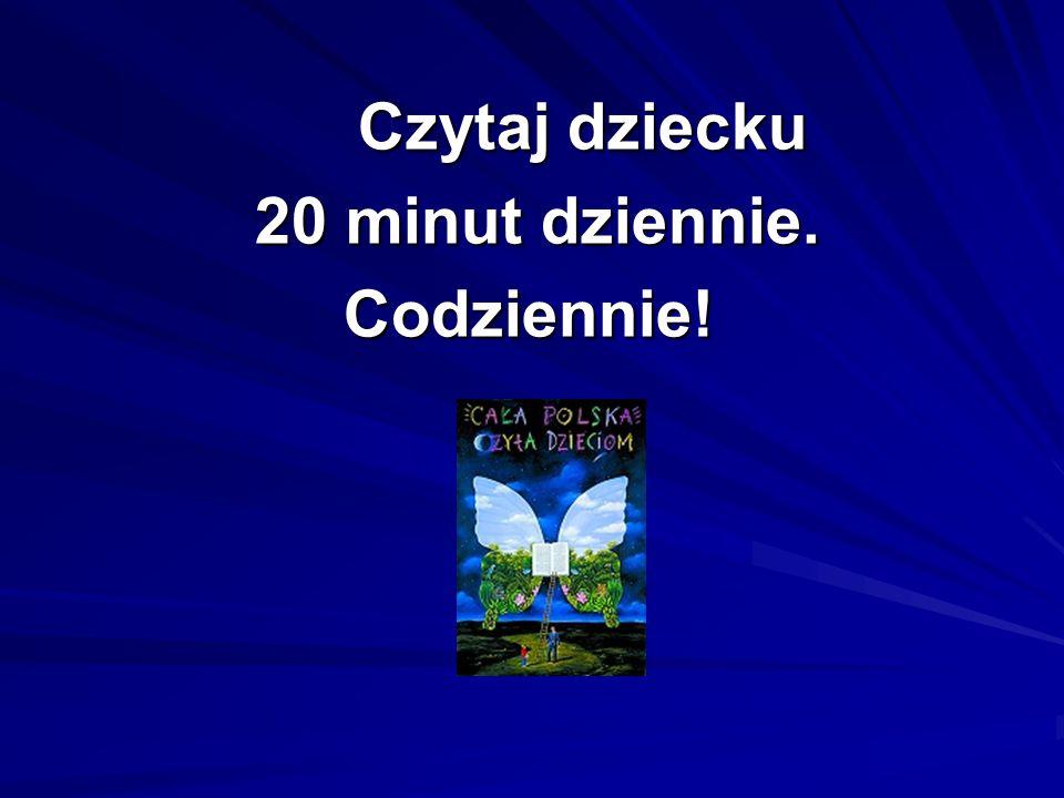Czytaj dziecku Czytaj dziecku 20 minut dziennie. 20 minut dziennie.Codziennie!
