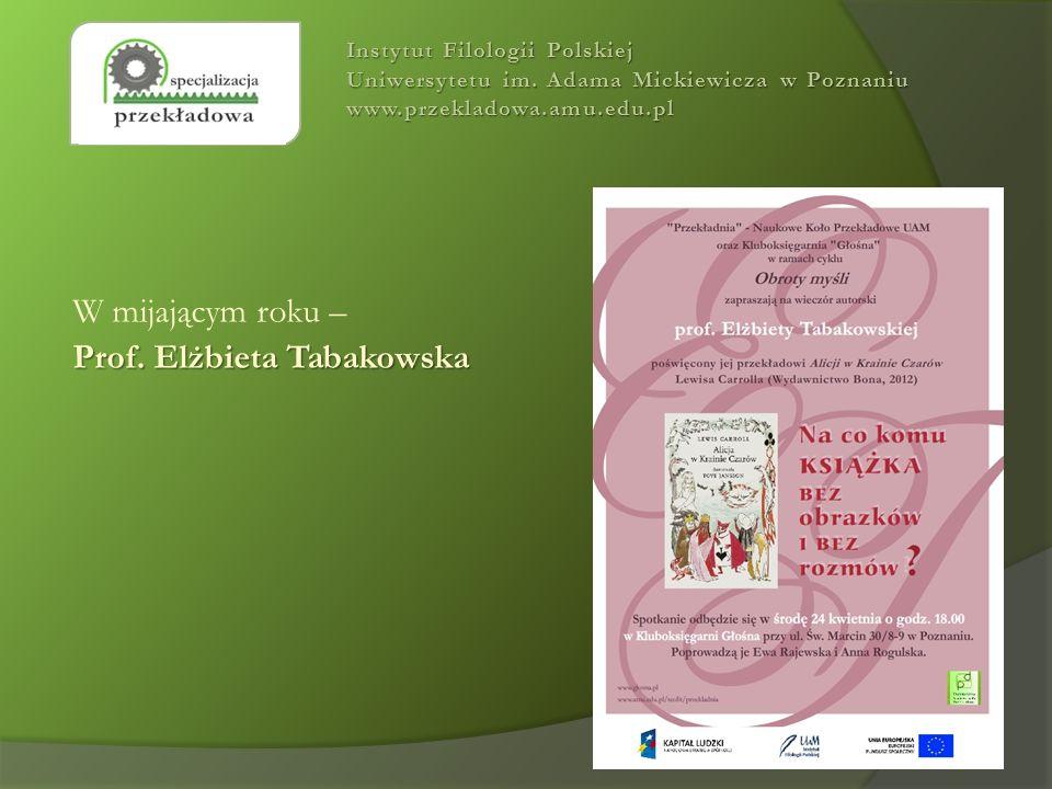 W mijającym roku – Prof. Elżbieta Tabakowska Instytut Filologii Polskiej Uniwersytetu im. Adama Mickiewicza w Poznaniu www.przekladowa.amu.edu.pl