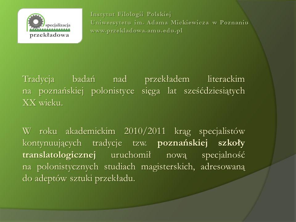 Tradycja badań nad przekładem literackim na poznańskiej polonistyce sięga lat sześćdziesiątych XX wieku. W roku akademickim 2010/2011 krąg specjalistó