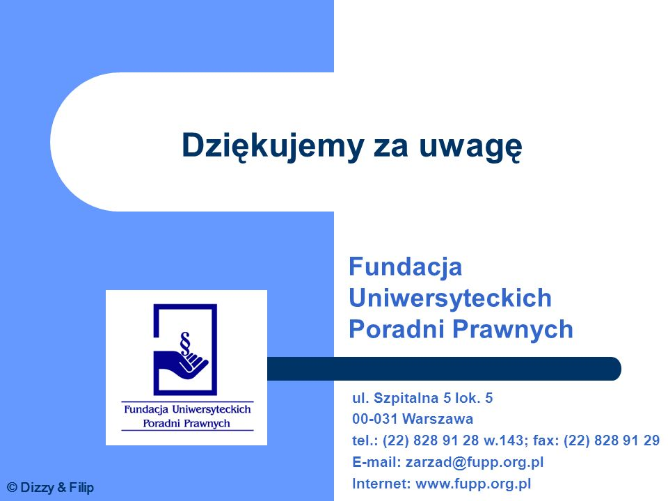 Dziękujemy za uwagę Fundacja Uniwersyteckich Poradni Prawnych ul. Szpitalna 5 lok. 5 00-031 Warszawa tel.: (22) 828 91 28 w.143; fax: (22) 828 91 29 E