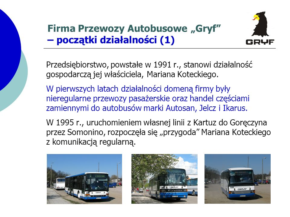 Firma Przewozy Autobusowe Gryf – początki działalności (1) Przedsiębiorstwo, powstałe w 1991 r., stanowi działalność gospodarczą jej właściciela, Mari