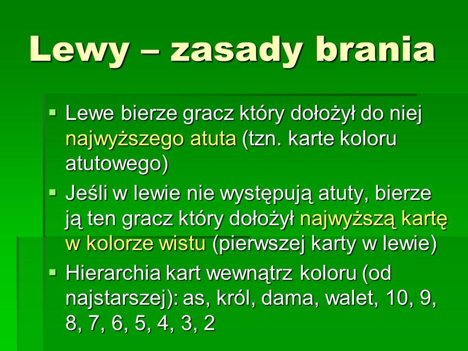 Lewy – zasady brania Lewe bierze gracz który dołożył do niej najwyższego atuta (tzn. karte koloru atutowego) Lewe bierze gracz który dołożył do niej n