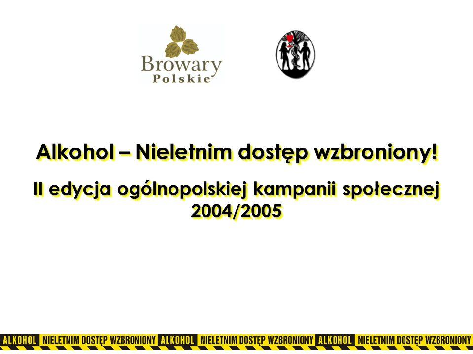 Alkohol – Nieletnim dostęp wzbroniony! II edycja ogólnopolskiej kampanii społecznej 2004/2005 Alkohol – Nieletnim dostęp wzbroniony! II edycja ogólnop