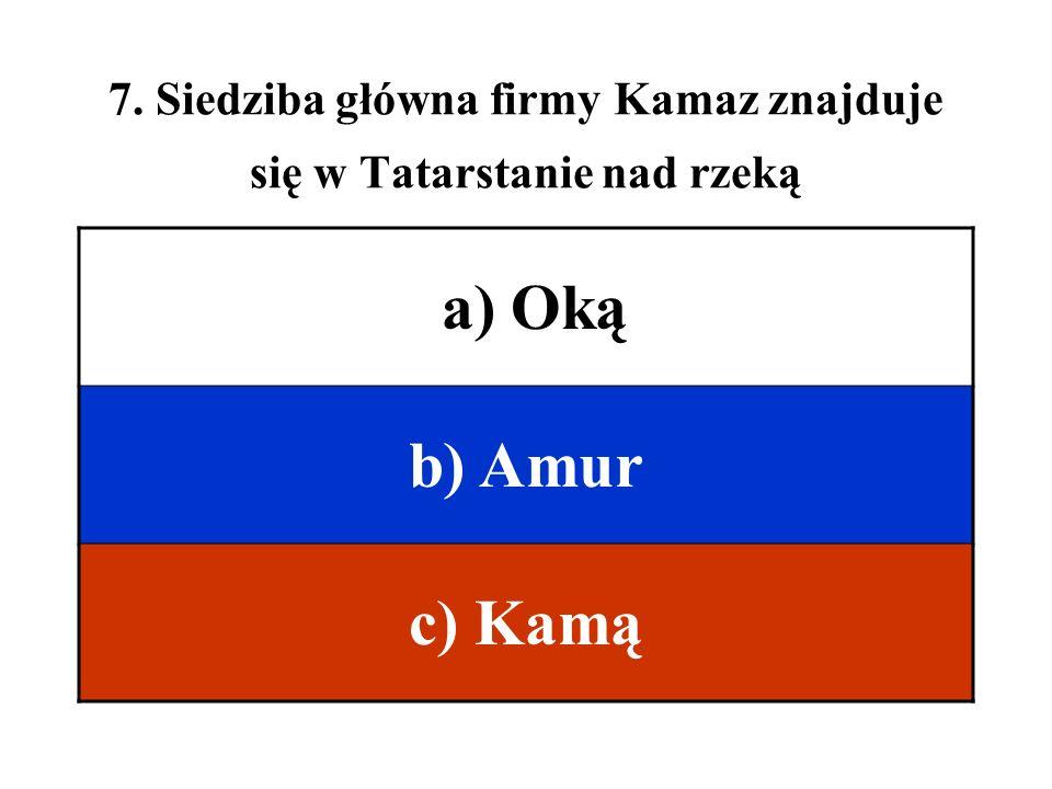 7. Siedziba główna firmy Kamaz znajduje się w Tatarstanie nad rzeką a) Oką b) Amur c) Kamą