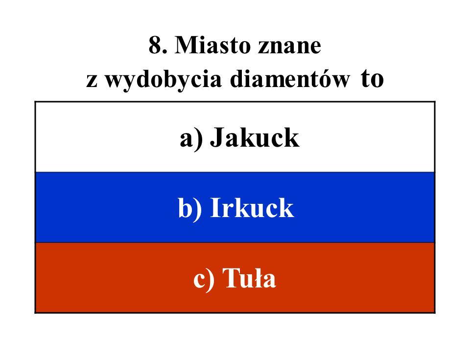 8. Miasto znane z wydobycia diamentów to a) Jakuck b) Irkuck c) Tuła