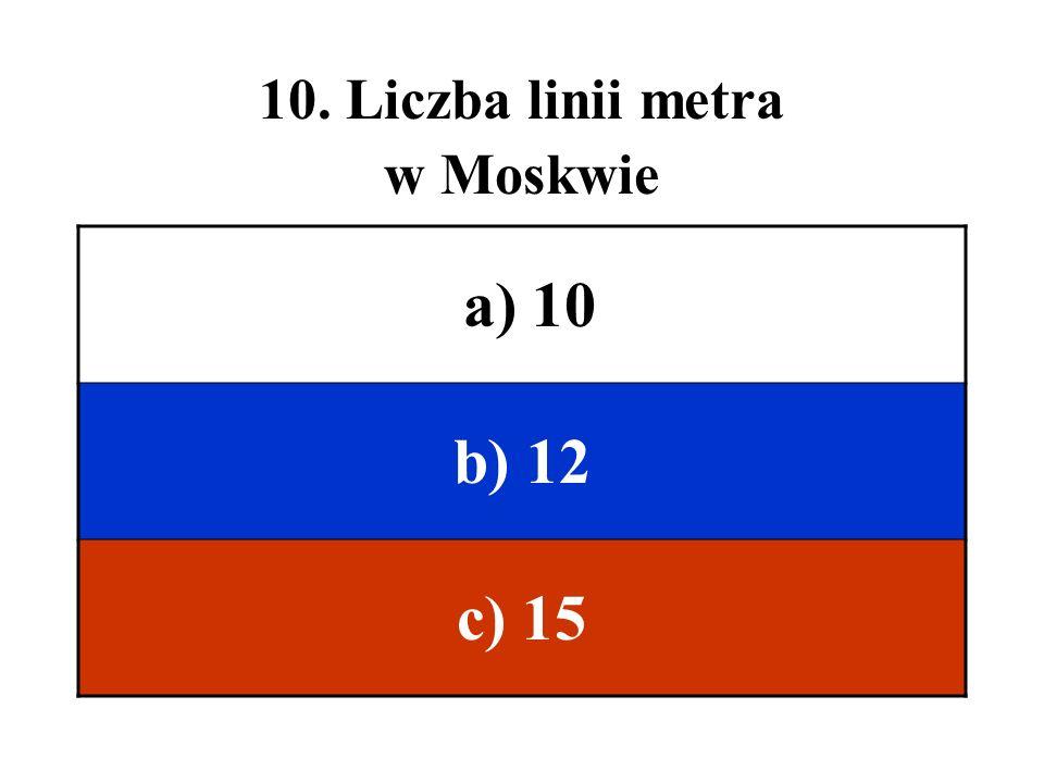 10. Liczba linii metra w Moskwie a) 10 b) 12 c) 15