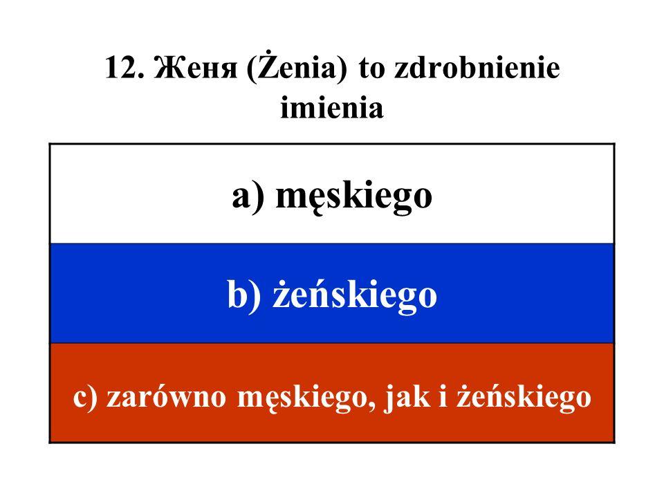 12. Женя (Żenia) to zdrobnienie imienia a) męskiego b) żeńskiego c) zarówno męskiego, jak i żeńskiego