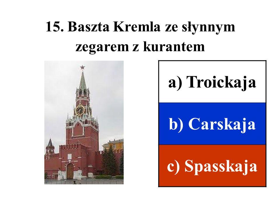15. Baszta Kremla ze słynnym zegarem z kurantem a) Troickaja b) Carskaja c) Spasskaja