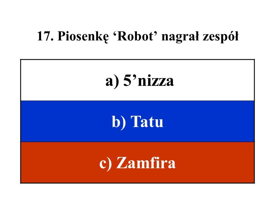 17. Piosenkę Robot nagrał zespół a) 5nizza b) Tatu c) Zamfira
