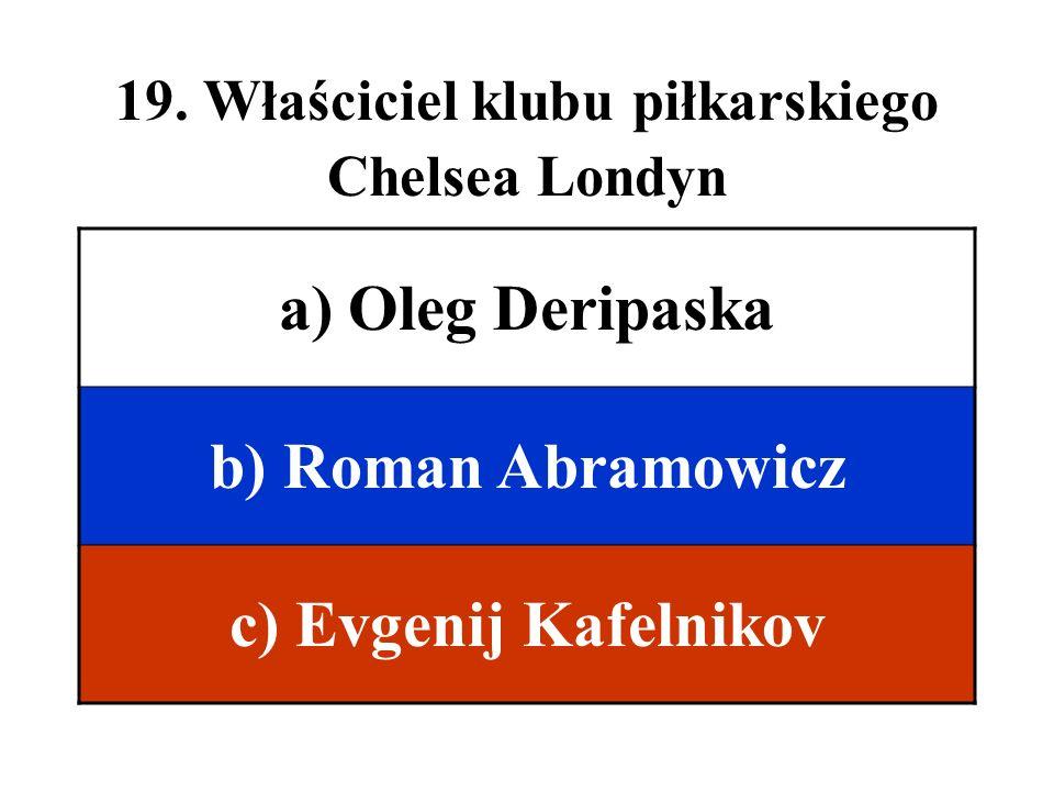 19. Właściciel klubu piłkarskiego Chelsea Londyn a) Oleg Deripaska b) Roman Abramowicz c) Evgenij Kafelnikov