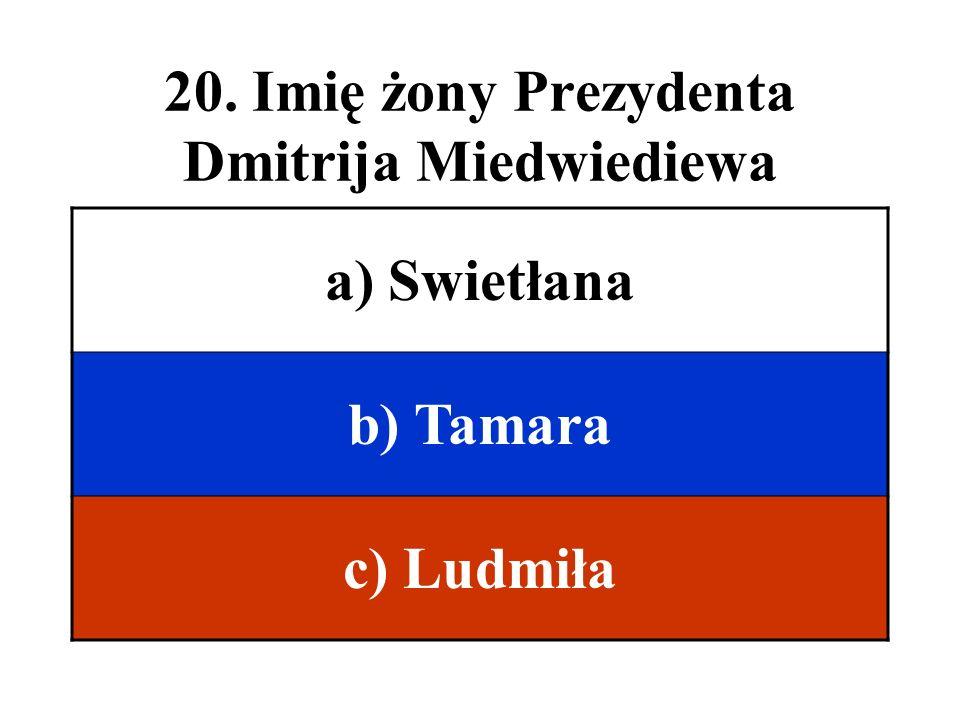 20. Imię żony Prezydenta Dmitrija Miedwiediewa a) Swietłana b) Tamara c) Ludmiła