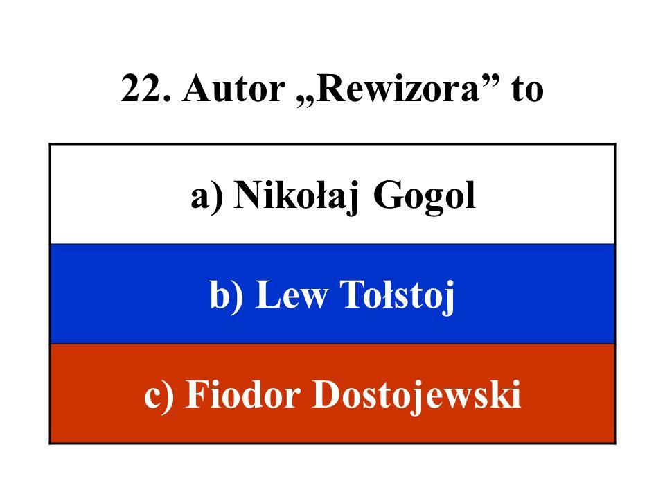 22. Autor Rewizora to a) Nikołaj Gogol b) Lew Tołstoj c) Fiodor Dostojewski