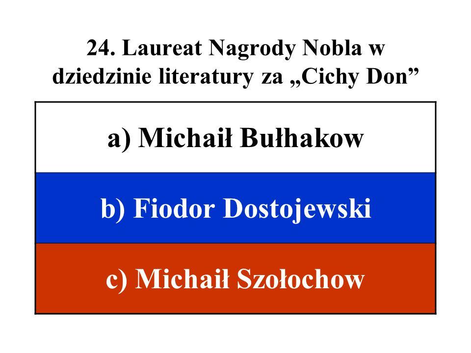 24. Laureat Nagrody Nobla w dziedzinie literatury za Cichy Don a) Michaił Bułhakow b) Fiodor Dostojewski c) Michaił Szołochow