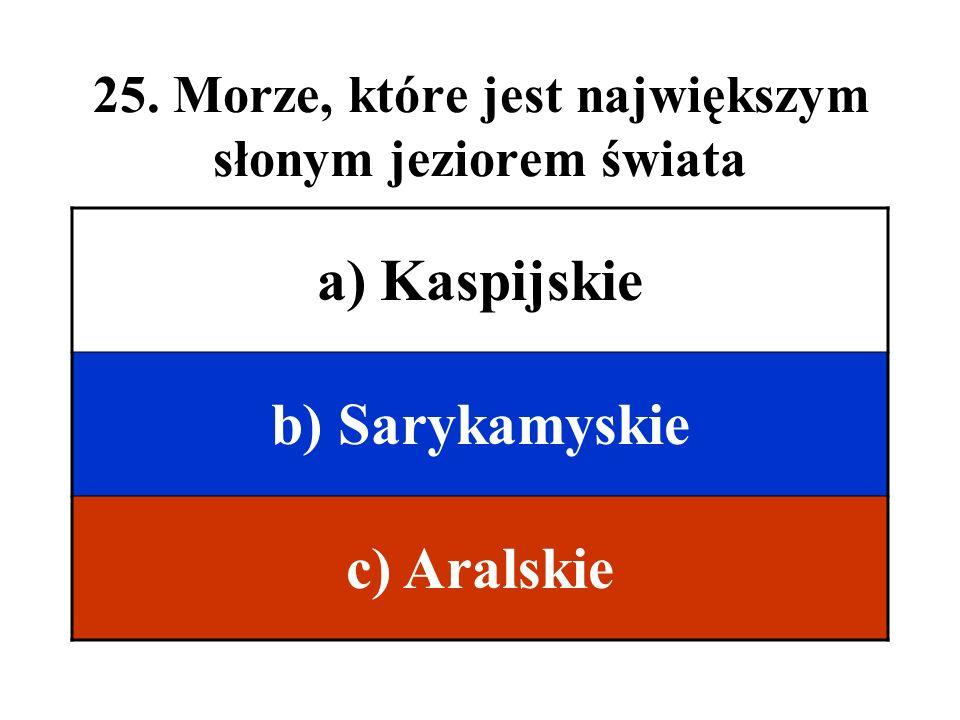 25. Morze, które jest największym słonym jeziorem świata a) Kaspijskie b) Sarykamyskie c) Aralskie