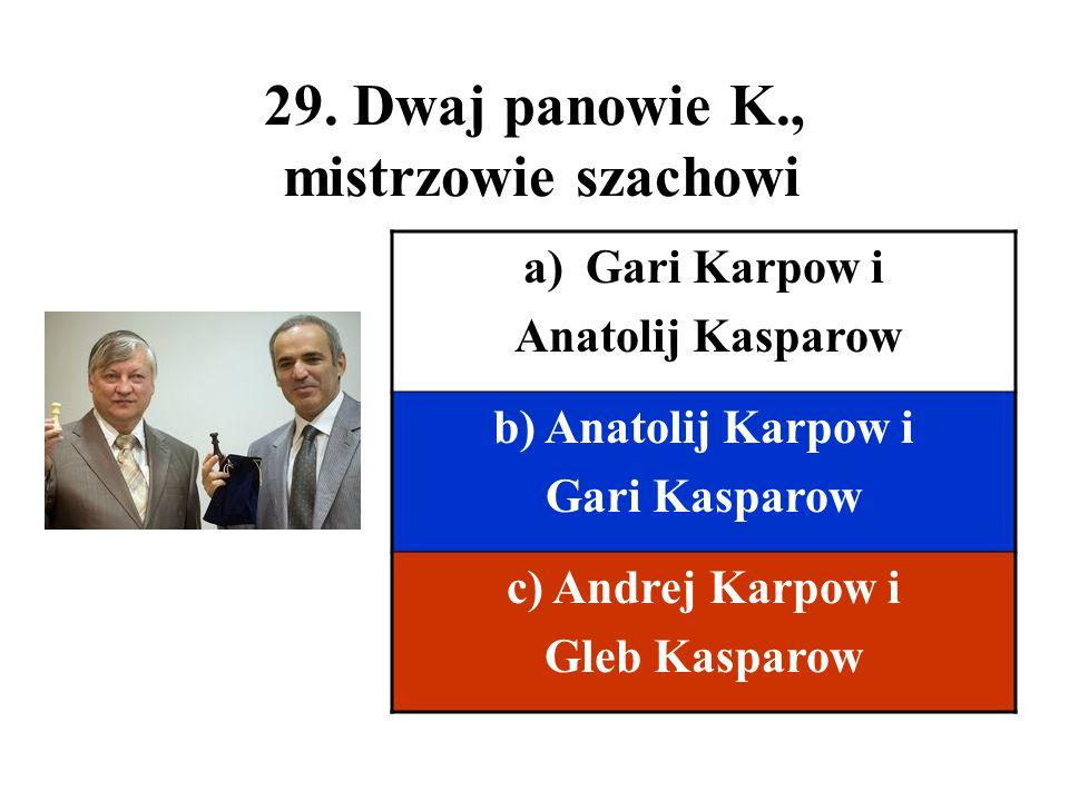 29. Dwaj panowie K., mistrzowie szachowi a)Gari Karpow i Anatolij Kasparow b) Anatolij Karpow i Gari Kasparow c) Andrej Karpow i Gleb Kasparow