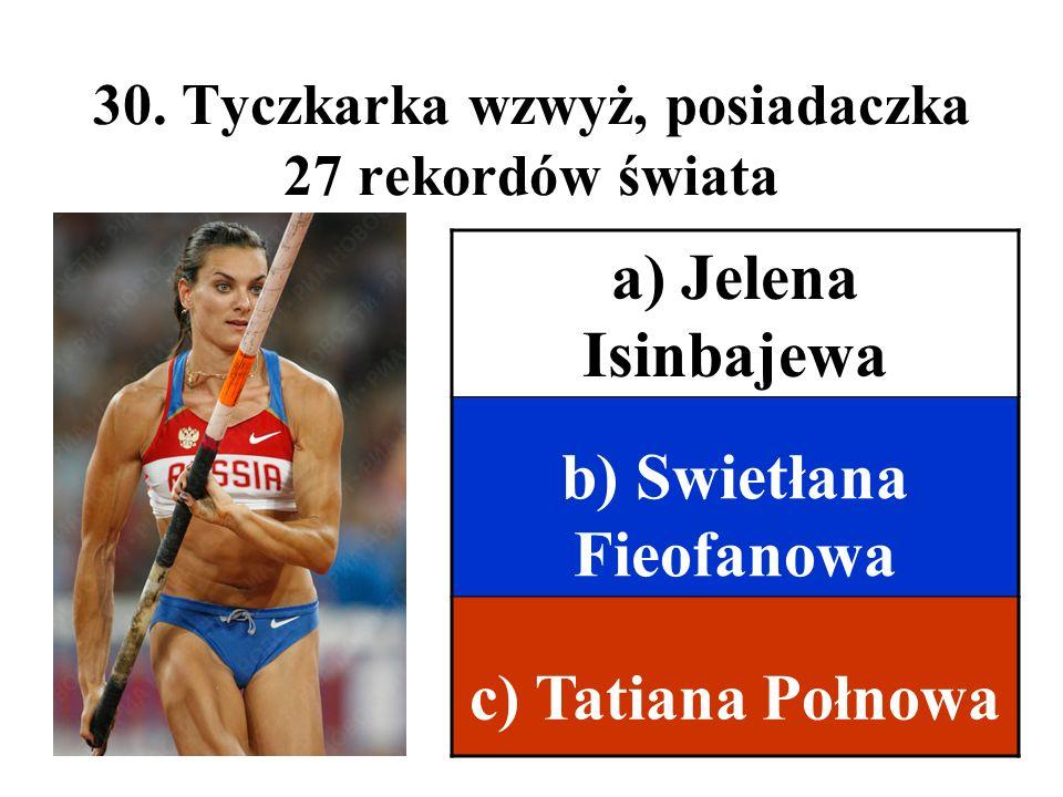 30. Tyczkarka wzwyż, posiadaczka 27 rekordów świata a) Jelena Isinbajewa b) Swietłana Fieofanowa c) Tatiana Połnowa