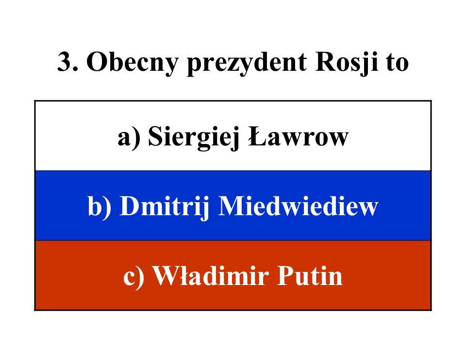 3. Obecny prezydent Rosji to a) Siergiej Ławrow b) Dmitrij Miedwiediew c) Władimir Putin