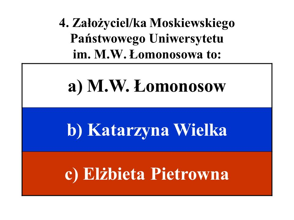 4. Założyciel/ka Moskiewskiego Państwowego Uniwersytetu im. M.W. Łomonosowa to: a) M.W. Łomonosow b) Katarzyna Wielka c) Elżbieta Pietrowna
