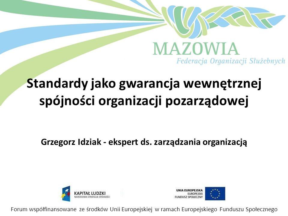 Standardy jako gwarancja wewnętrznej spójności organizacji pozarządowej Grzegorz Idziak - ekspert ds. zarządzania organizacją Forum współfinansowane z