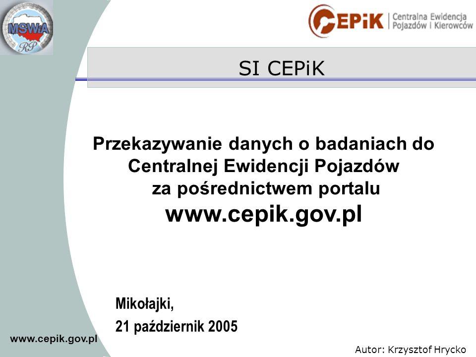 www.cepik.gov.pl Autor: Krzysztof Hrycko SI CEPiK Mikołajki, 21 październik 2005 Przekazywanie danych o badaniach do Centralnej Ewidencji Pojazdów za