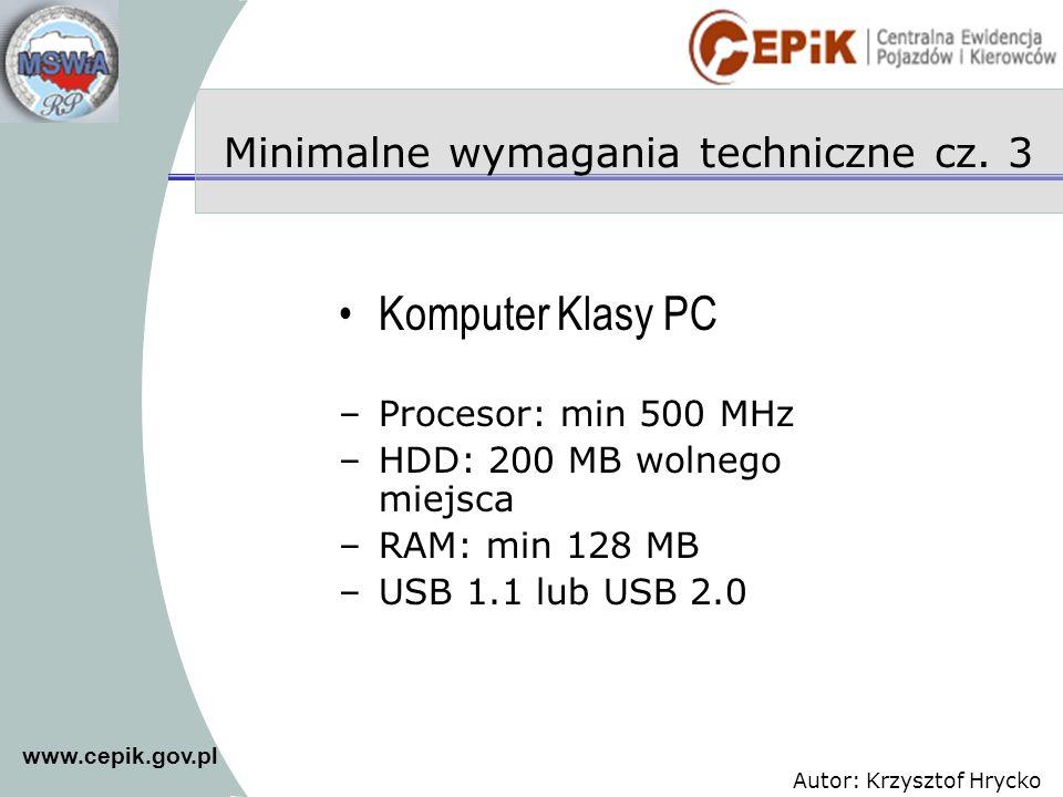 www.cepik.gov.pl Autor: Krzysztof Hrycko Minimalne wymagania techniczne cz. 3 Komputer Klasy PC –Procesor: min 500 MHz –HDD: 200 MB wolnego miejsca –R