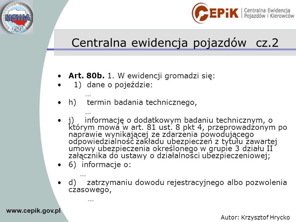 www.cepik.gov.pl Autor: Krzysztof Hrycko Art. 80b. 1. W ewidencji gromadzi się: 1) dane o pojeździe: … h) termin badania technicznego, … j) informację