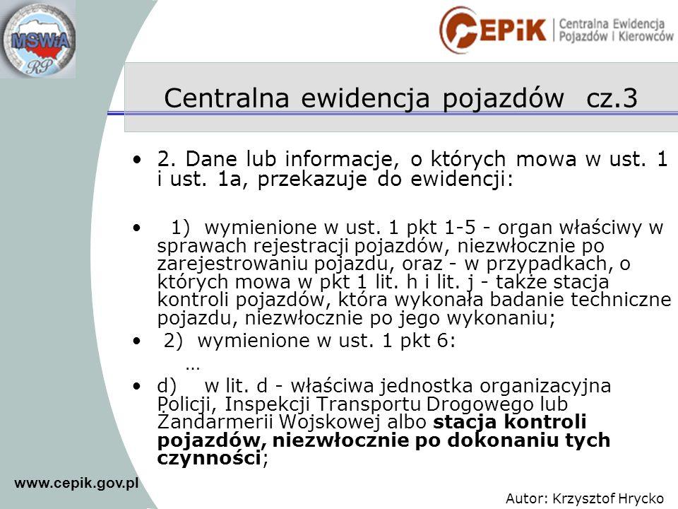 www.cepik.gov.pl Autor: Krzysztof Hrycko Centralna ewidencja pojazdów cz.3 2. Dane lub informacje, o których mowa w ust. 1 i ust. 1a, przekazuje do ew