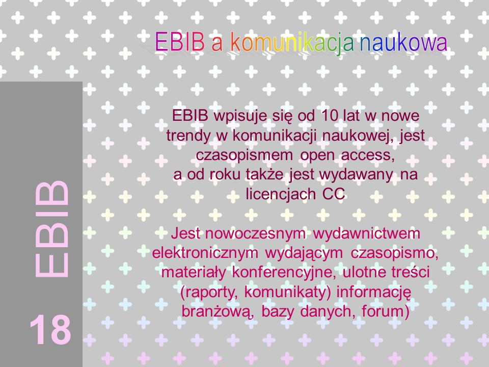 EBIB EBIB wpisuje się od 10 lat w nowe trendy w komunikacji naukowej, jest czasopismem open access, a od roku także jest wydawany na licencjach CC Jes