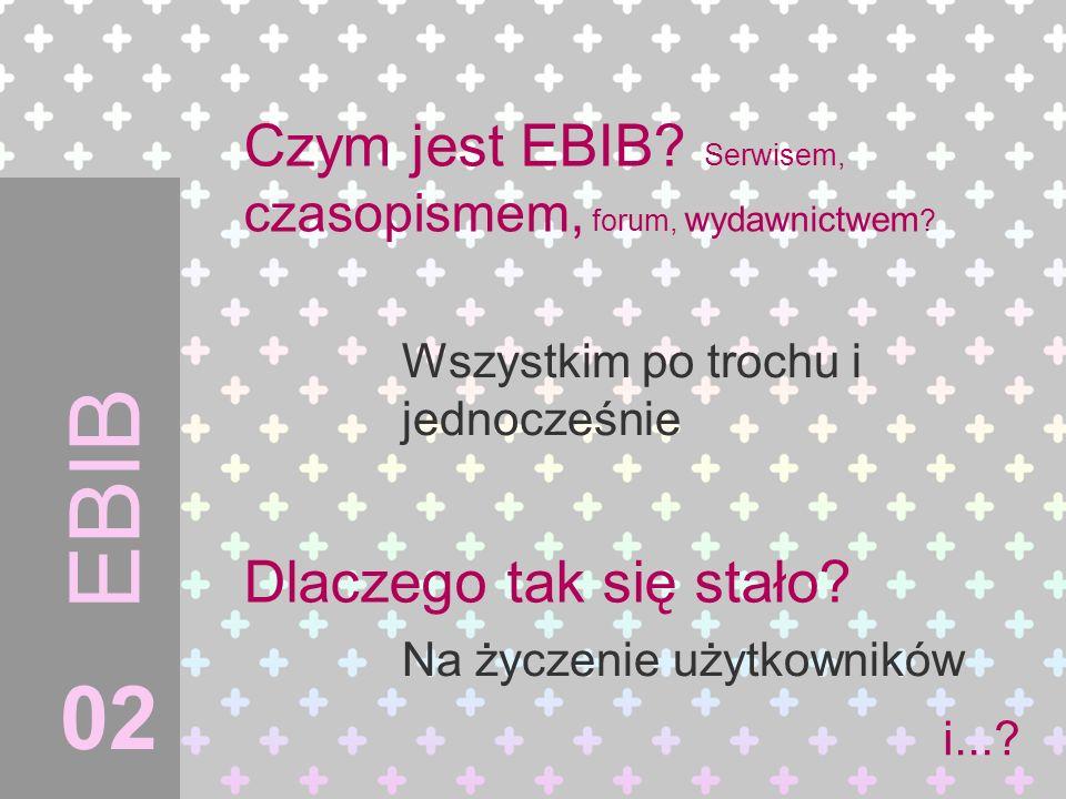 Czym jest EBIB? Serwisem, czasopismem, forum, wydawnictwem ? EBIB Wszystkim po trochu i jednocześnie Dlaczego tak się stało? Na życzenie użytkowników